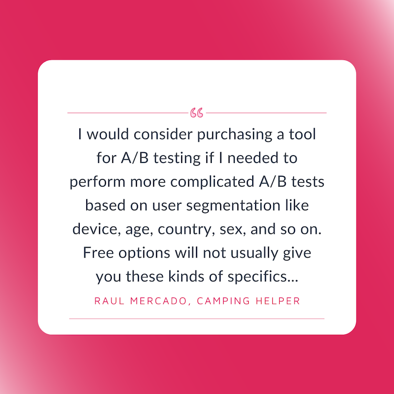 Free A/B Tesitng Tools. I would consider purchasing a tool for A/B testing if I needed to perform more complicated A/B tests based on user segmentation like device, age, country, sex, and so on. Free options will not usually give you these kinds of specifics...Raul Mercado